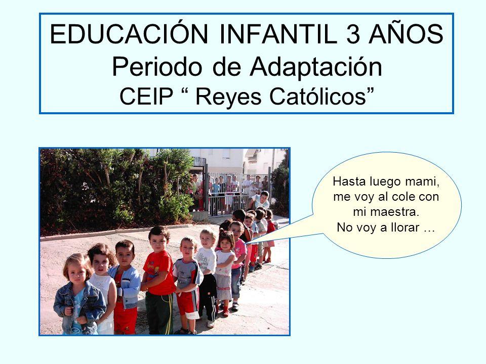 EDUCACIÓN INFANTIL 3 AÑOS Periodo de Adaptación CEIP Reyes Católicos Hasta luego mami, me voy al cole con mi maestra. No voy a llorar …