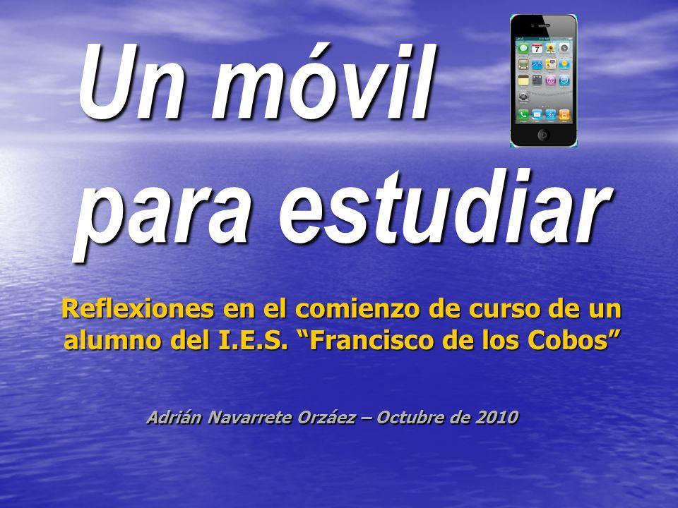 Un móvil para estudiar Reflexiones en el comienzo de curso de un alumno del I.E.S. Francisco de los Cobos Adrián Navarrete Orzáez – Octubre de 2010
