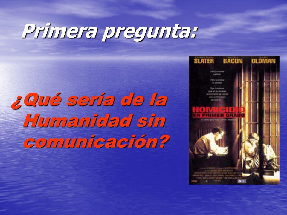 ¿Qué sería de la Humanidad sin comunicación Primera pregunta: