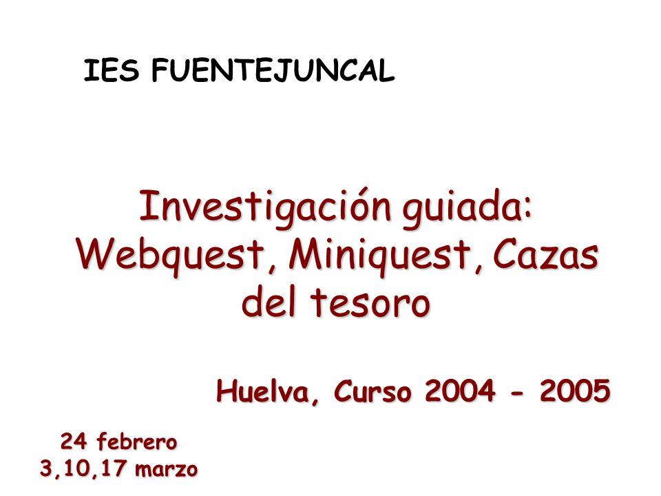 Investigación guiada: Webquest, Miniquest, Cazas del tesoro IES FUENTEJUNCAL Huelva, Curso 2004 - 2005 24 febrero 3,10,17 marzo