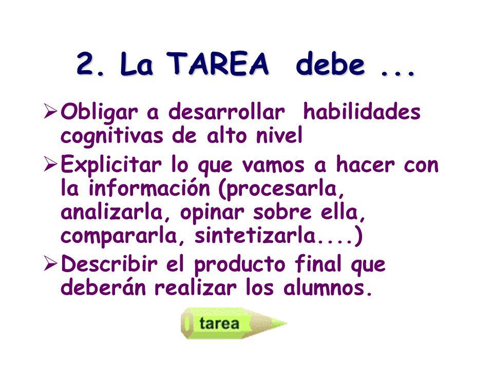 2. La TAREA debe... Obligar a desarrollar habilidades cognitivas de alto nivel Explicitar lo que vamos a hacer con la información (procesarla, analiza