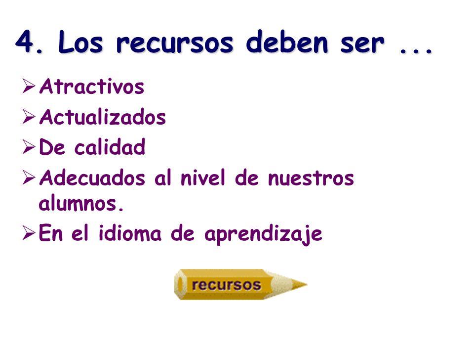 4. Los recursos deben ser... Atractivos Actualizados De calidad Adecuados al nivel de nuestros alumnos. En el idioma de aprendizaje