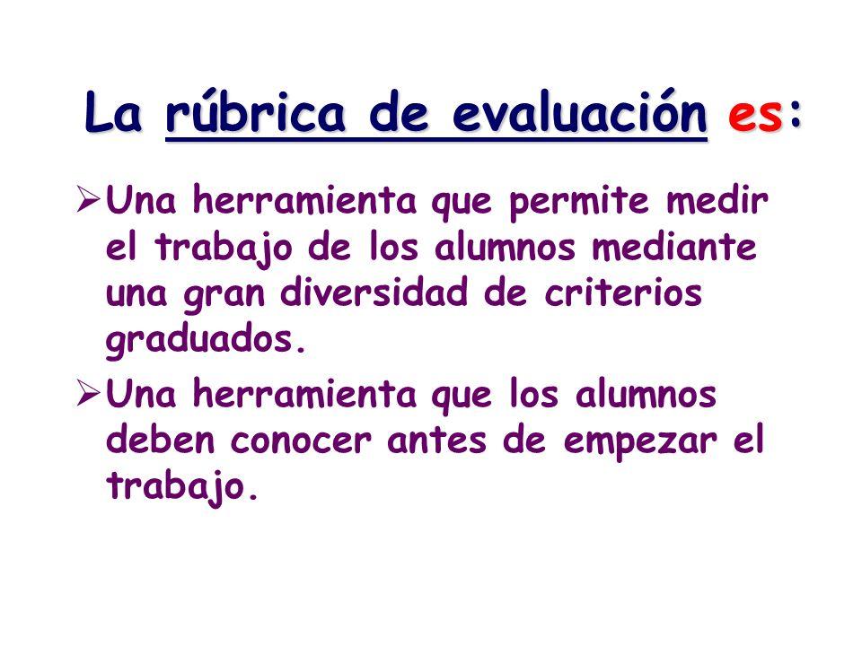 La rúbrica de evaluación es: Una herramienta que permite medir el trabajo de los alumnos mediante una gran diversidad de criterios graduados. Una herr