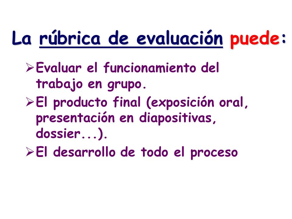 La rúbrica de evaluación puede: Evaluar el funcionamiento del trabajo en grupo. El producto final (exposición oral, presentación en diapositivas, doss