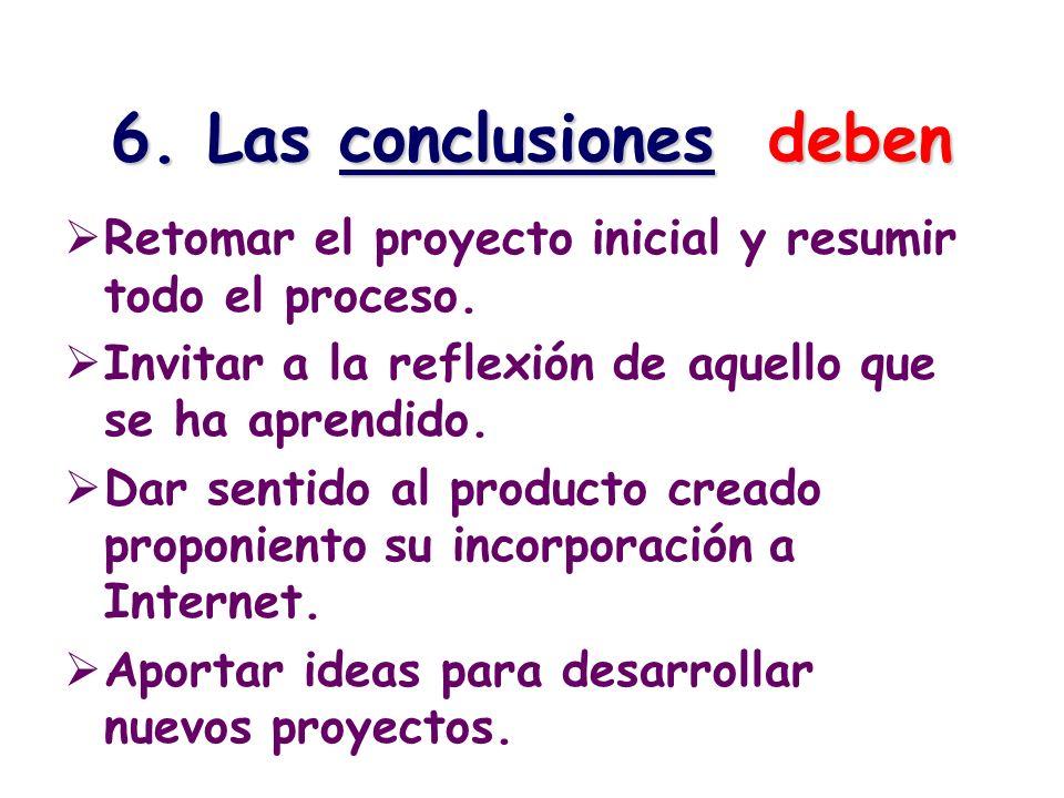 6. Las conclusiones deben Retomar el proyecto inicial y resumir todo el proceso. Invitar a la reflexión de aquello que se ha aprendido. Dar sentido al