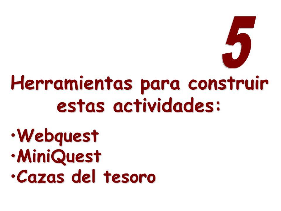 Herramientas para construir estas actividades: WebquestWebquest MiniQuestMiniQuest Cazas del tesoroCazas del tesoro