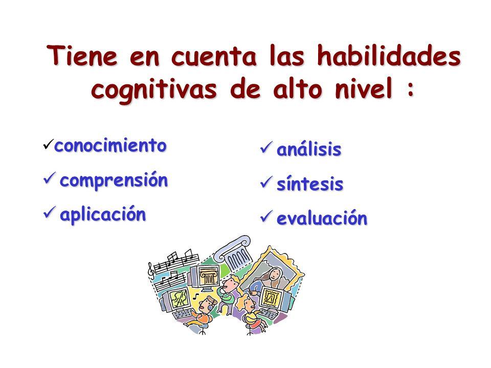 Tiene en cuenta las habilidades cognitivas de alto nivel : conocimiento comprensión comprensión aplicación aplicación análisis análisis síntesis sínte