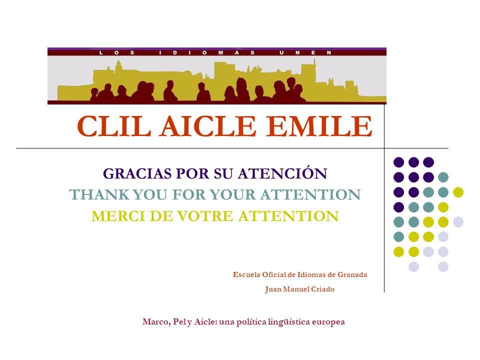 CLIL AICLE EMILE GRACIAS POR SU ATENCIÓN THANK YOU FOR YOUR ATTENTION MERCI DE VOTRE ATTENTION Marco, Pel y Aicle: una política lingüística europea Es