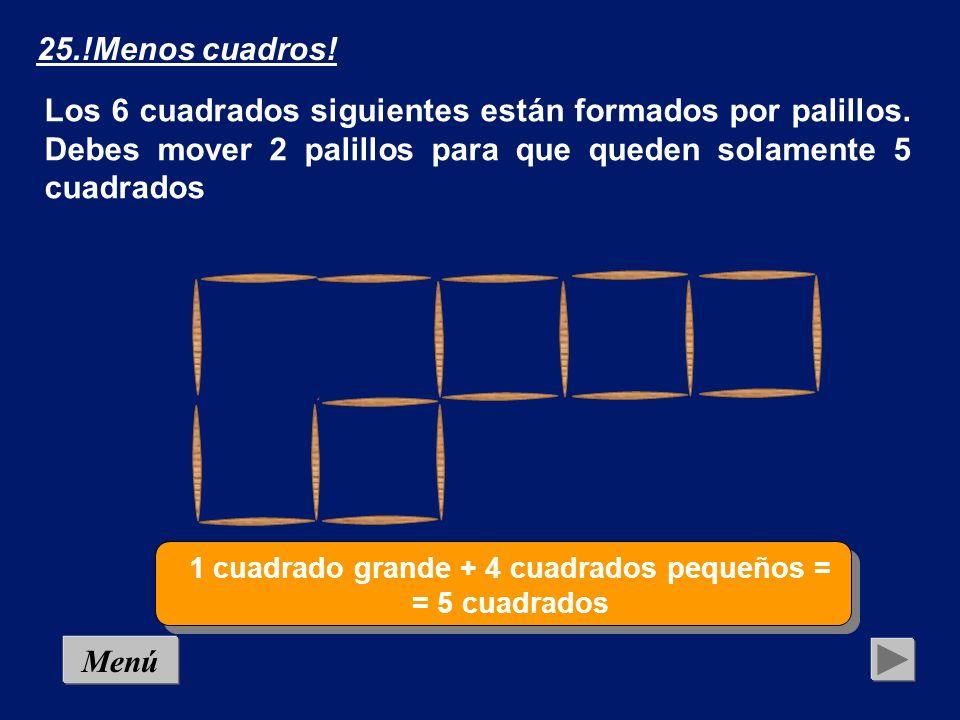 Menú Los 6 cuadrados siguientes están formados por palillos. Debes mover 2 palillos para que queden solamente 5 cuadrados Solución 25.!Menos cuadros!