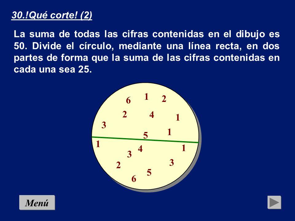 MenúSolución 30.!Qué corte! (2) 4 2 2 2 1 1 1 1 1 3 3 3 5 4 5 6 6 2 2 2 4 La suma de todas las cifras contenidas en el dibujo es 50. Divide el círculo