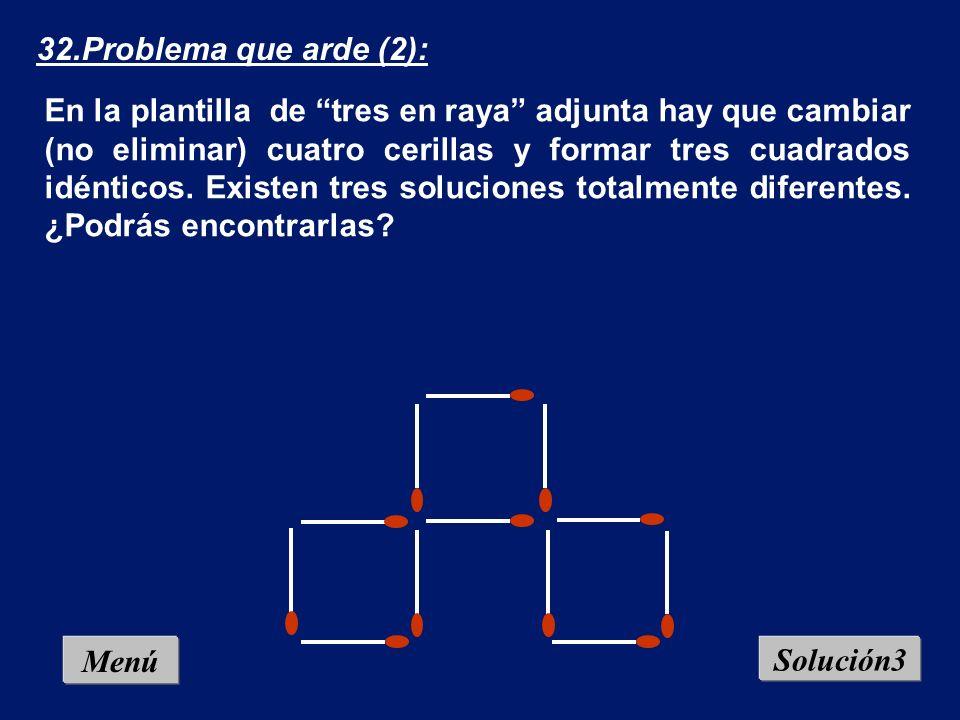 Menú Solución2 32.Problema que arde (2): En la plantilla de tres en raya adjunta hay que cambiar (no eliminar) cuatro cerillas y formar tres cuadrados