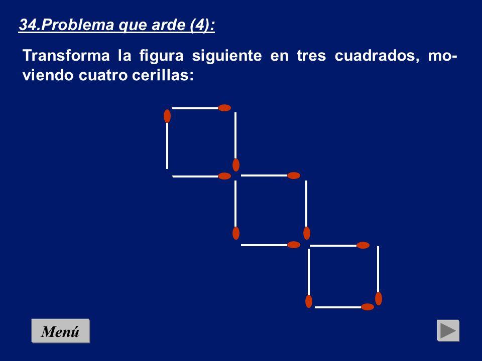 MenúSolución 34.Problema que arde (4): Transforma la figura siguiente en tres cuadrados, mo- viendo cuatro cerillas: