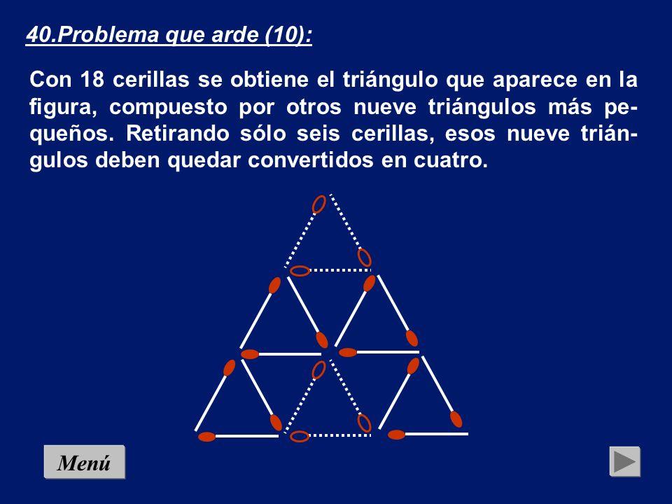 Menú 40.Problema que arde (10): Con 18 cerillas se obtiene el triángulo que aparece en la figura, compuesto por otros nueve triángulos más pe- queños.
