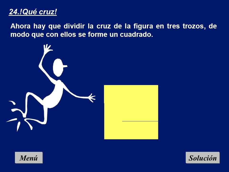 Menú 24.!Qué cruz! Ahora hay que dividir la cruz de la figura en tres trozos, de modo que con ellos se forme un cuadrado. Solución