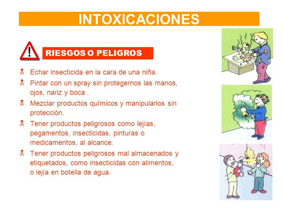 INTOXICACIONES RIESGOS O PELIGROS Echar insecticida en la cara de una niña. Pintar con un spray sin protegernos las manos, ojos, nariz y boca. Mezclar