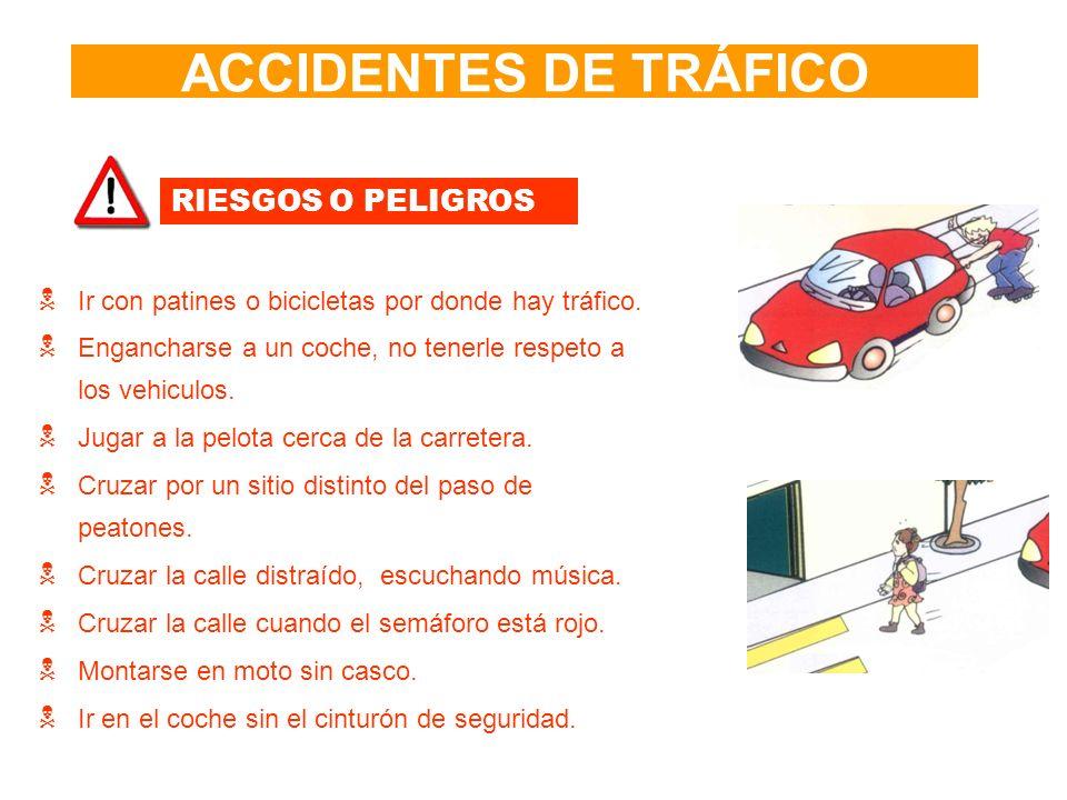 ACCIDENTES DE TRÁFICO RIESGOS O PELIGROS Ir con patines o bicicletas por donde hay tráfico. Engancharse a un coche, no tenerle respeto a los vehiculos