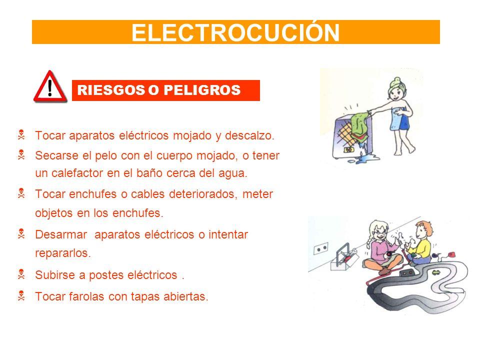 ELECTROCUCIÓN RIESGOS O PELIGROS Tocar aparatos eléctricos mojado y descalzo. Secarse el pelo con el cuerpo mojado, o tener un calefactor en el baño c