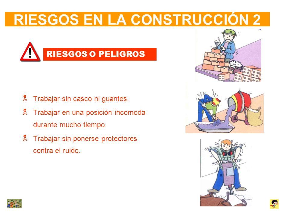 RIESGOS EN LA CONSTRUCCIÓN 2 RIESGOS O PELIGROS Trabajar sin casco ni guantes. Trabajar en una posición incomoda durante mucho tiempo. Trabajar sin po