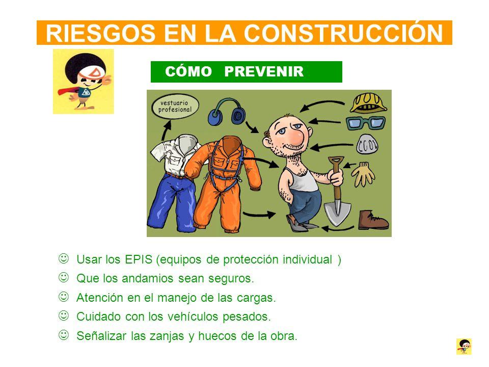 RIESGOS EN LA CONSTRUCCIÓN CÓMO PREVENIR Usar los EPIS (equipos de protección individual ) Que los andamios sean seguros. Atención en el manejo de las
