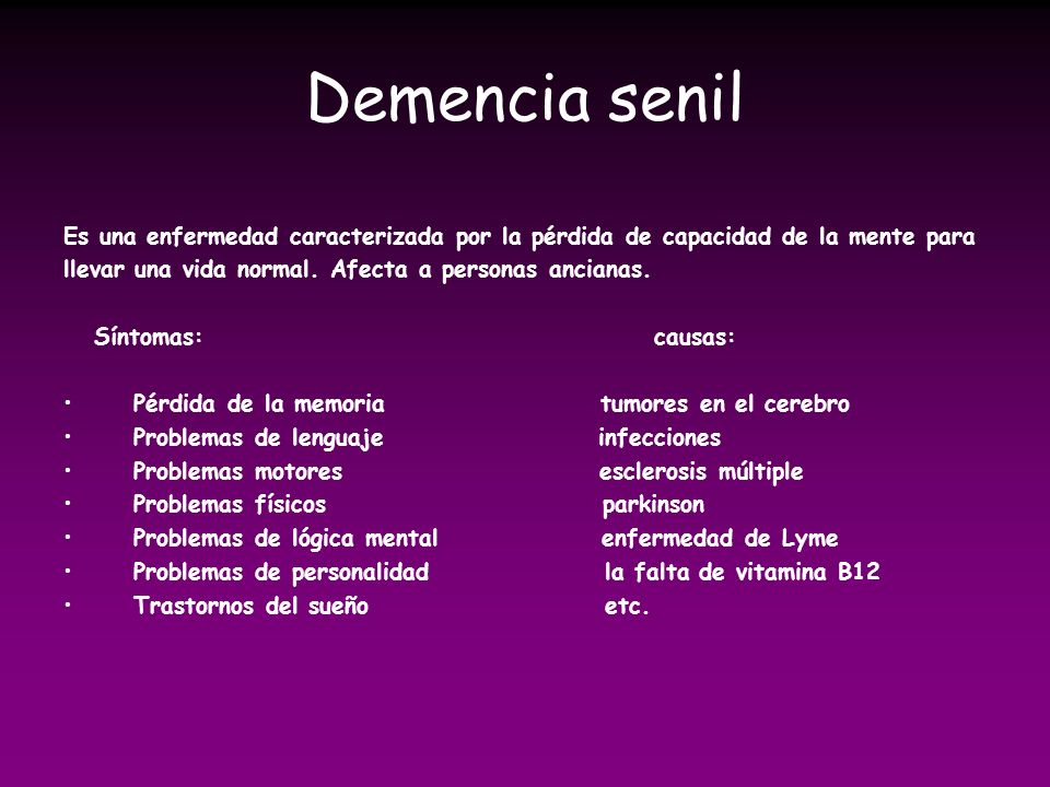 Demencia senil Es una enfermedad caracterizada por la pérdida de capacidad de la mente para llevar una vida normal. Afecta a personas ancianas. Síntom