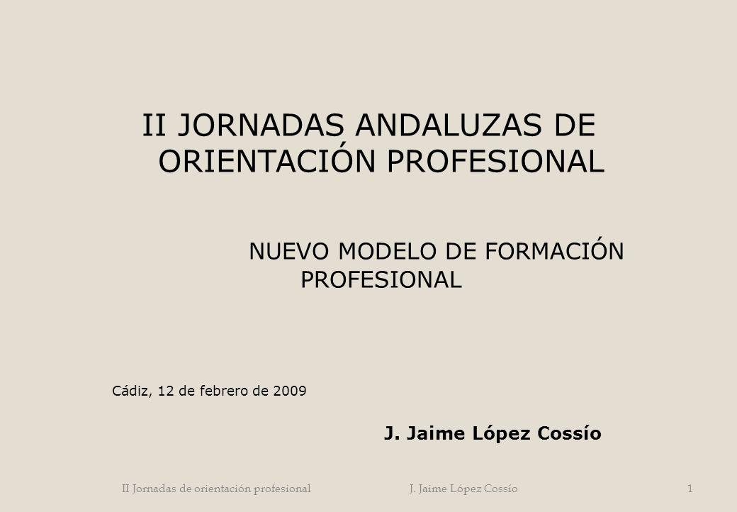 II JORNADAS ANDALUZAS DE ORIENTACIÓN PROFESIONAL NUEVO MODELO DE FORMACIÓN PROFESIONAL Cádiz, 12 de febrero de 2009 J. Jaime López Cossío 1II Jornadas