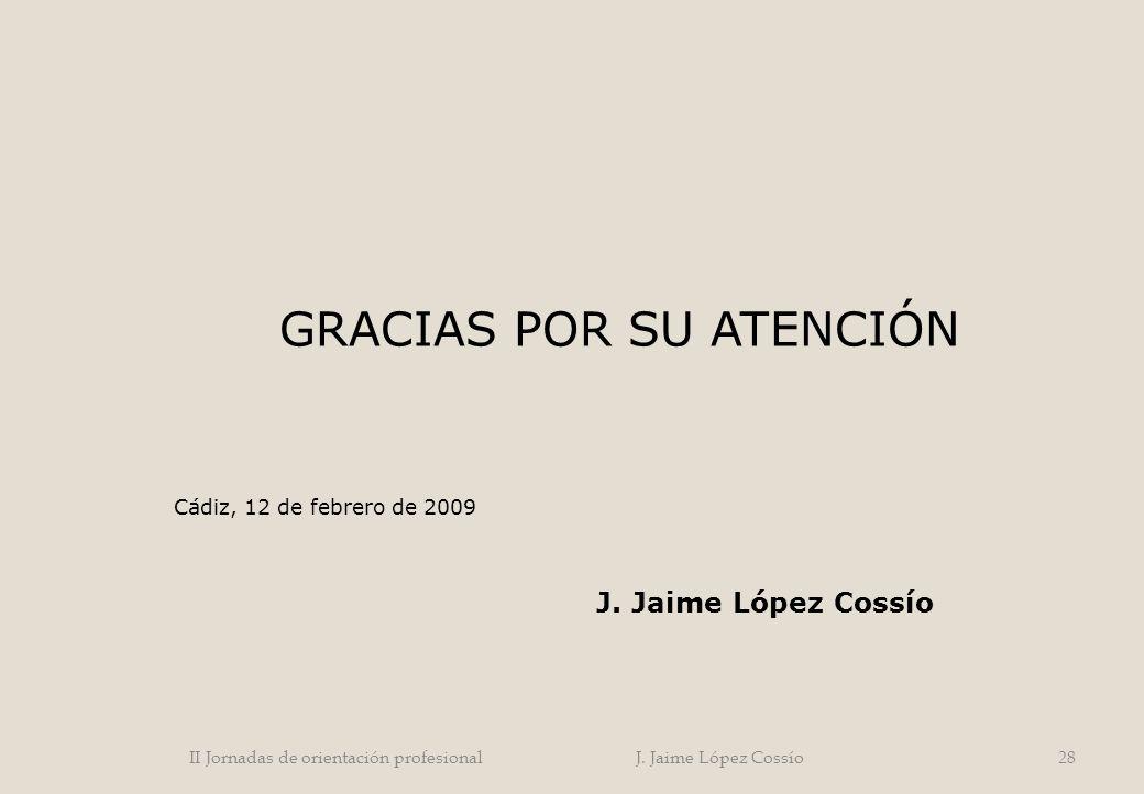 GRACIAS POR SU ATENCIÓN Cádiz, 12 de febrero de 2009 J. Jaime López Cossío 28II Jornadas de orientación profesional J. Jaime López Cossío