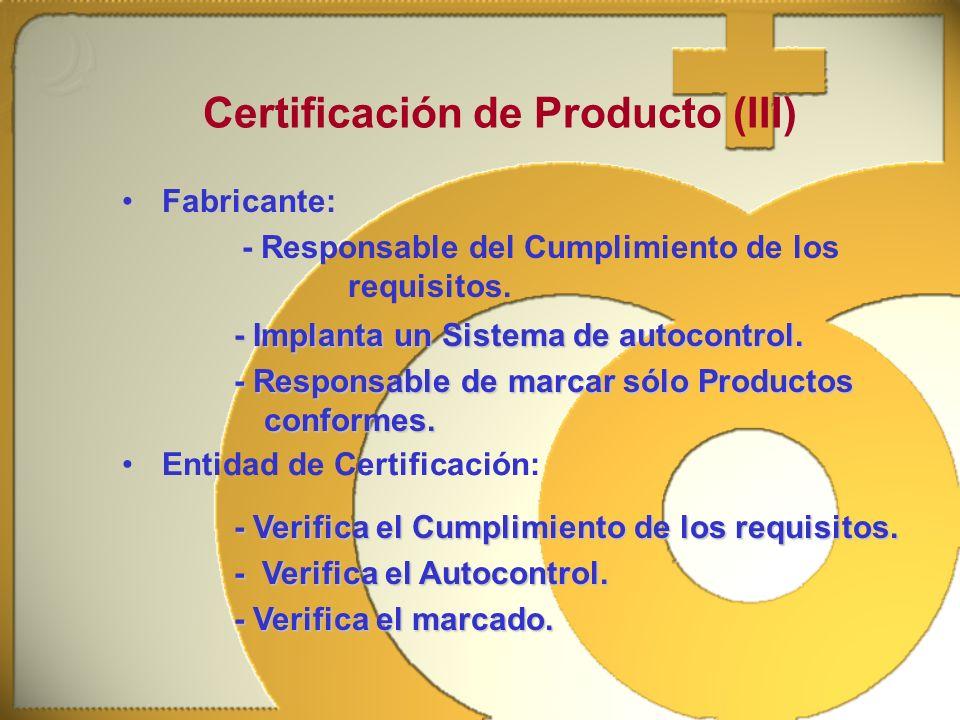 Fabricante: - Responsable del Cumplimiento de los requisitos. Certificación de Producto (III) - Implanta un Sistema de autocontrol. - Responsable de m