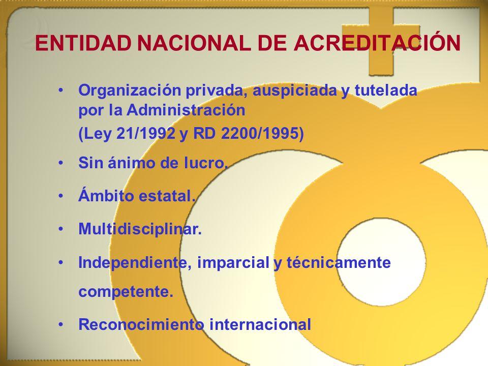 ENTIDAD NACIONAL DE ACREDITACIÓN Organización privada, auspiciada y tutelada por la Administración (Ley 21/1992 y RD 2200/1995) Sin ánimo de lucro. Ám