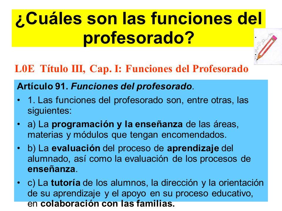 ¿Cuáles son las funciones del profesorado? Artículo 91. Funciones del profesorado. 1. Las funciones del profesorado son, entre otras, las siguientes: