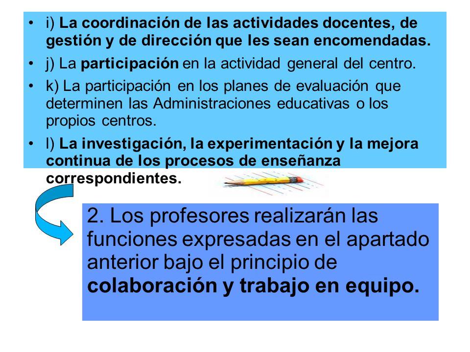 i) La coordinación de las actividades docentes, de gestión y de dirección que les sean encomendadas. j) La participación en la actividad general del c