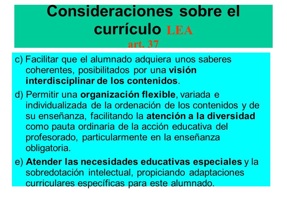 Consideraciones sobre el currículo LEA art. 37 c) Facilitar que el alumnado adquiera unos saberes coherentes, posibilitados por una visión interdiscip