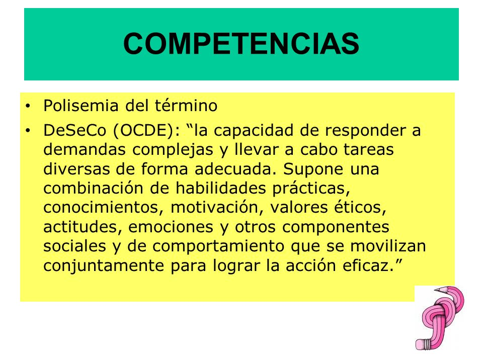 COMPETENCIAS Polisemia del término DeSeCo (OCDE): la capacidad de responder a demandas complejas y llevar a cabo tareas diversas de forma adecuada. Su