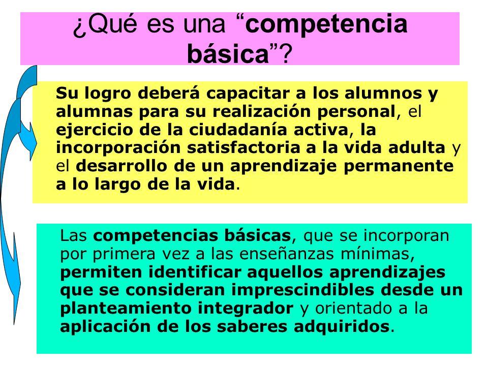 ¿Qué es una competencia básica? Su logro deberá capacitar a los alumnos y alumnas para su realización personal, el ejercicio de la ciudadanía activa,