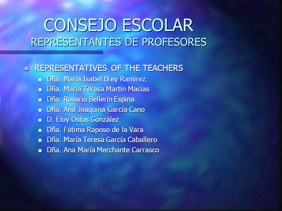 CONSEJO ESCOLAR REPRESENTANTES DE PROFESORES REPRESENTATIVES OF THE TEACHERS REPRESENTATIVES OF THE TEACHERS Dña. María Isabel Brey Ramírez Dña. María