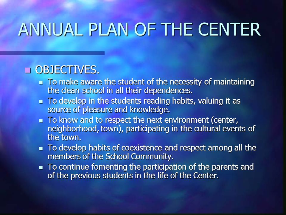 ANNUAL PLAN OF THE CENTER OBJECTIVES. OBJECTIVES. To make aware the student of the necessity of maintaining the clean school in all their dependences.