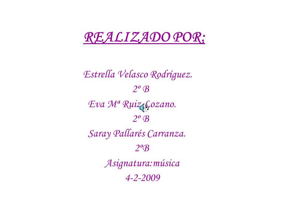 REALIZADO POR: Estrella Velasco Rodríguez. 2º B Eva Mª Ruiz Lozano. 2º B Saray Pallarés Carranza. 2ºB Asignatura:música 4-2-2009