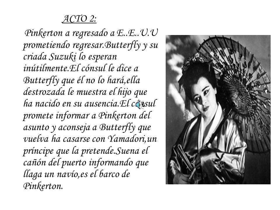 ACTO 2: Pinkerton a regresado a E..E..U.U prometiendo regresar.Butterfly y su criada Suzuki lo esperan inútilmente.El cónsul le dice a Butterfly que é