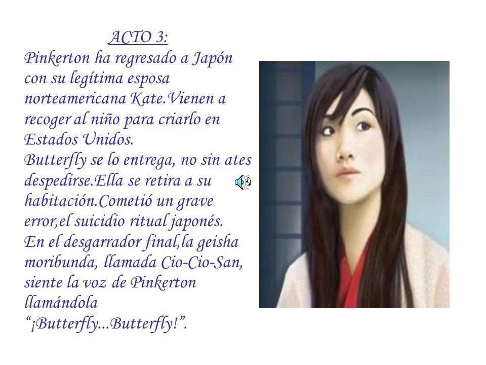 ACTO 3: Pinkerton ha regresado a Japón con su legítima esposa norteamericana Kate.Vienen a recoger al niño para criarlo en Estados Unidos. Butterfly s