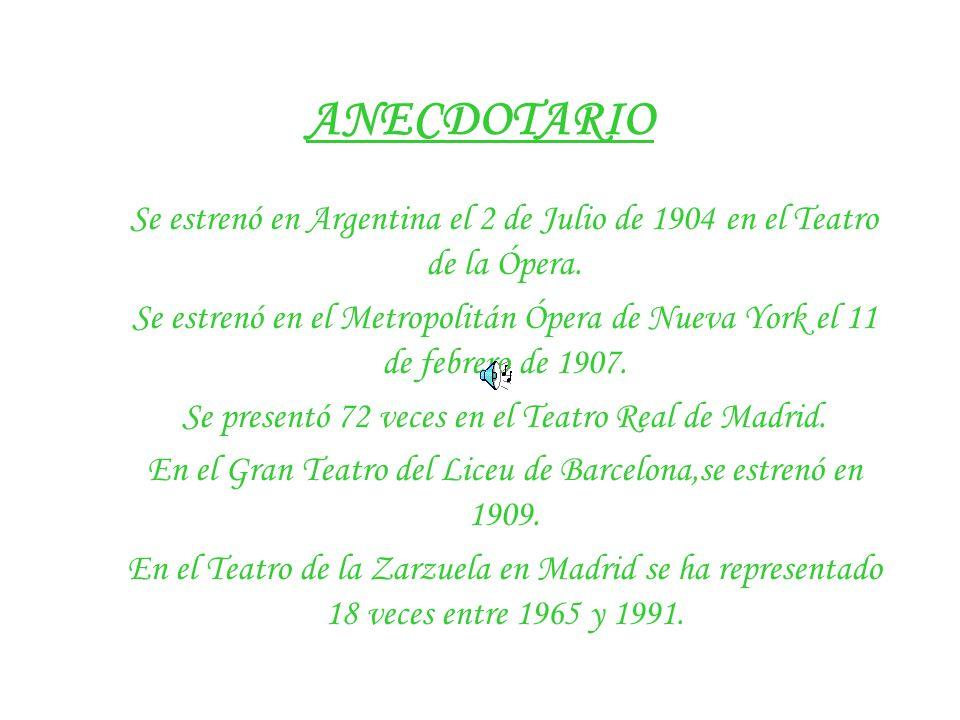 ANECDOTARIO Se estrenó en Argentina el 2 de Julio de 1904 en el Teatro de la Ópera. Se estrenó en el Metropolitán Ópera de Nueva York el 11 de febrero