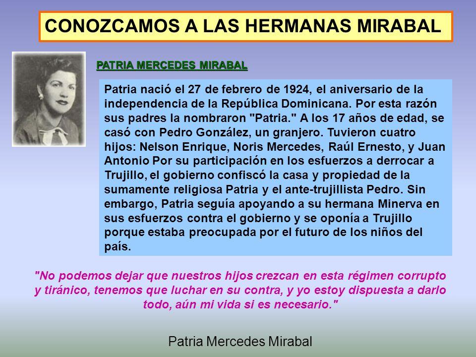 CONOZCAMOS A LAS HERMANAS MIRABAL PATRIA MERCEDES MIRABAL Patria nació el 27 de febrero de 1924, el aniversario de la independencia de la República Dominicana.