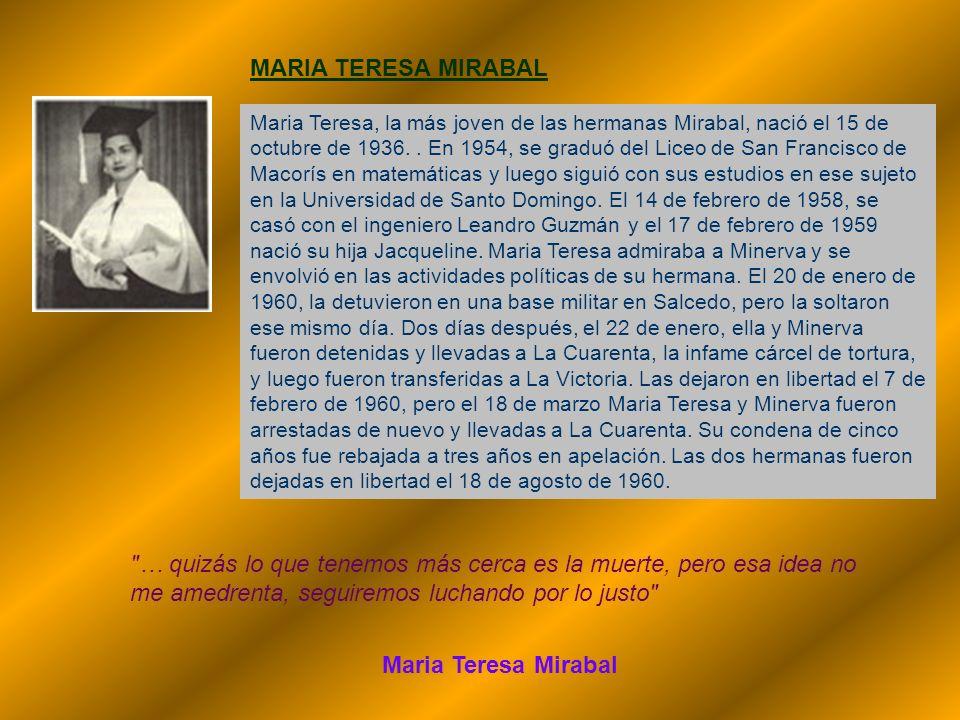 MARIA TERESA MIRABAL Maria Teresa, la más joven de las hermanas Mirabal, nació el 15 de octubre de 1936.. En 1954, se graduó del Liceo de San Francisc