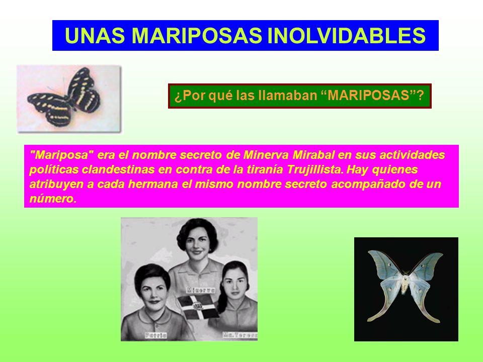 UNAS MARIPOSAS INOLVIDABLES Mariposa era el nombre secreto de Minerva Mirabal en sus actividades políticas clandestinas en contra de la tiranía Trujillista.