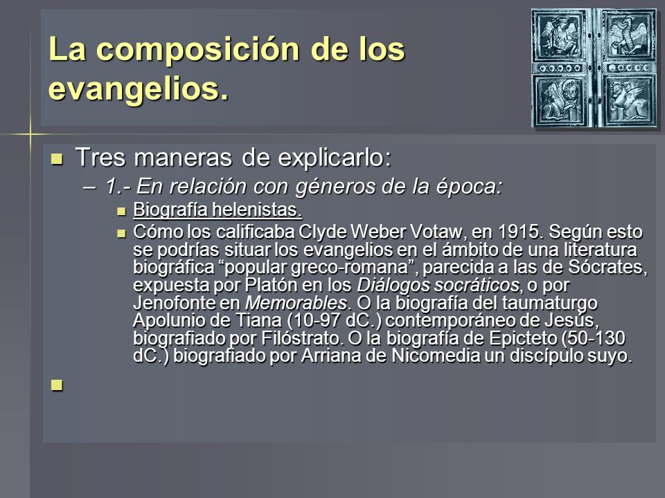 La composición de los evangelios. Tres maneras de explicarlo: Tres maneras de explicarlo: –1.- En relación con géneros de la época: Biografía helenist