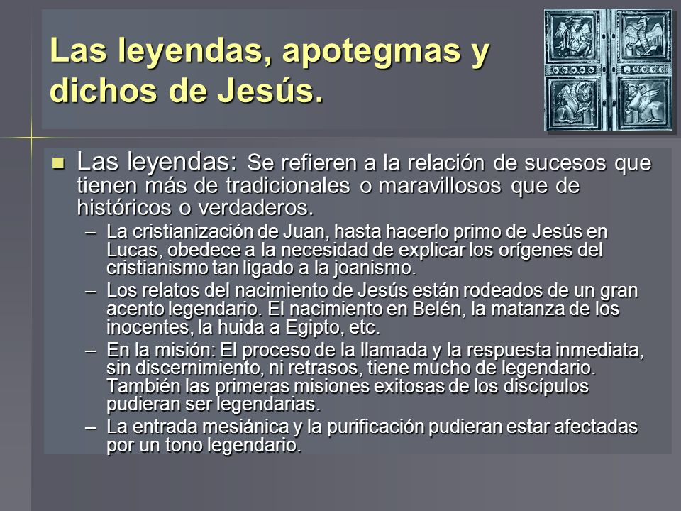 Las leyendas, apotegmas y dichos de Jesús. Las leyendas: Se refieren a la relación de sucesos que tienen más de tradicionales o maravillosos que de hi