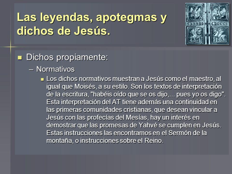 Las leyendas, apotegmas y dichos de Jesús. Dichos propiamente: Dichos propiamente: –Normativos Los dichos normativos muestran a Jesús como el maestro,