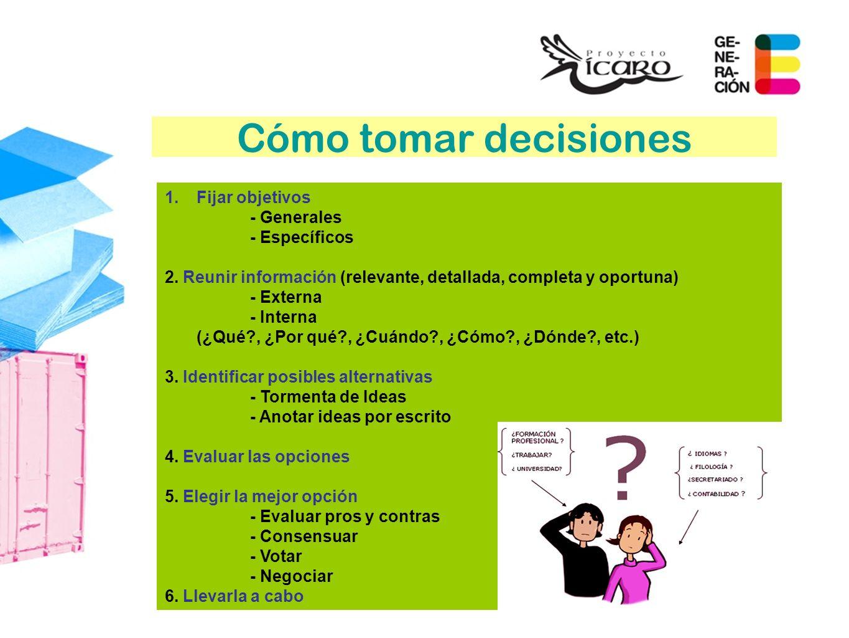 Cómo tomar decisiones 1.Fijar objetivos - Generales - Específicos 2. Reunir información (relevante, detallada, completa y oportuna) - Externa - Intern