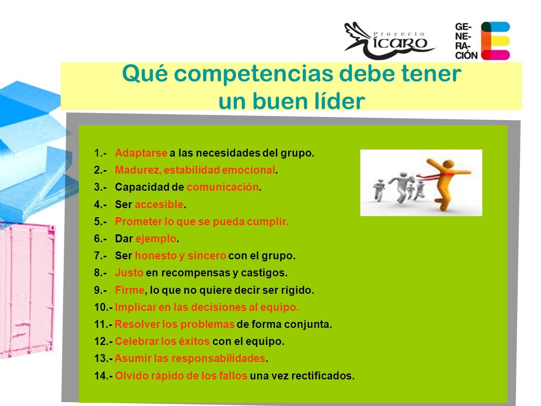 Qué competencias debe tener un buen líder 1.-Adaptarse a las necesidades del grupo. 2.-Madurez, estabilidad emocional. 3.-Capacidad de comunicación. 4