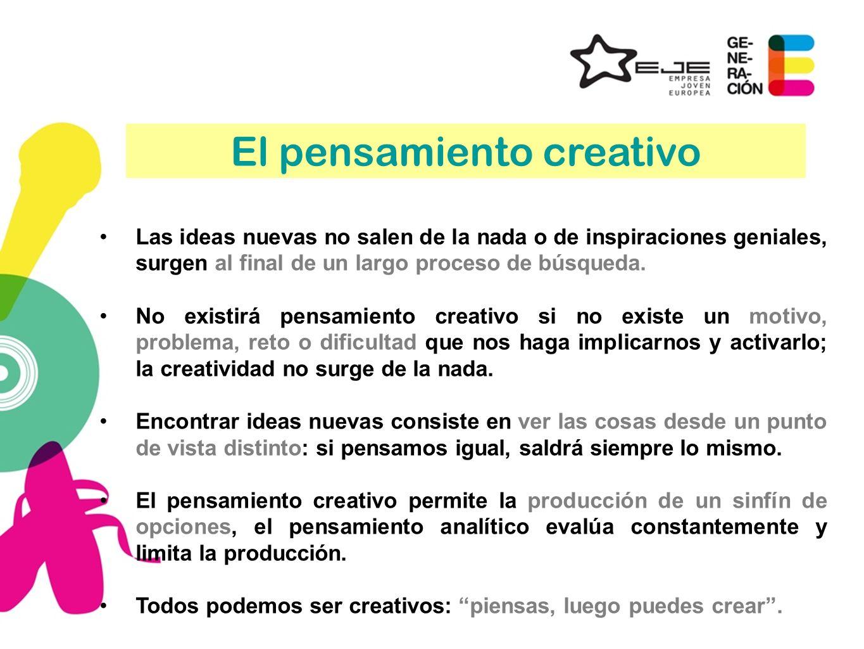 El pensamiento creativo Las ideas nuevas no salen de la nada o de inspiraciones geniales, surgen al final de un largo proceso de búsqueda. No existirá