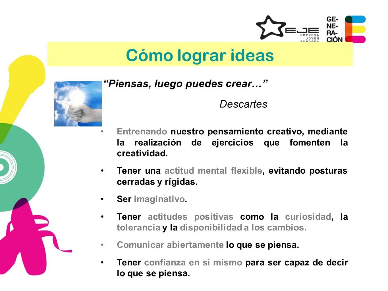 Cómo lograr ideas Piensas, luego puedes crear… Descartes Entrenando nuestro pensamiento creativo, mediante la realización de ejercicios que fomenten l