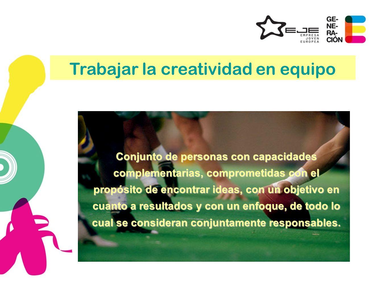 Trabajar la creatividad en equipo Conjunto de personas con capacidades complementarias, comprometidas con el propósito de encontrar ideas, con un obje